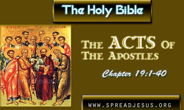 Acts 19:1-40 THE HOLY BIBLE- The Acts Of The Apostles Chapter 19:1-40 Acts 19:1 While Apollos was in Corinth, Paul traveled through the interior of the country and came (down) to Ephesus where he found some disciples.