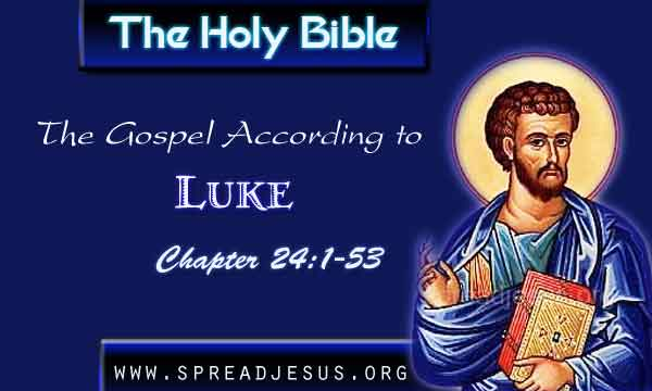 Luke 24:1-53 THE HOLY BIBLE The Gospel According to Luke Chapter 24:1-53 Luke 24:1 But at daybreak on the first day of the week they took the spices they had prepared and went to the tomb.