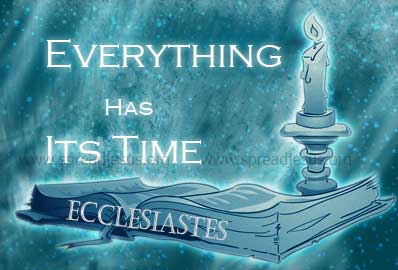 Everything Has Its Time There is an appointed time for everything, and a time for every affair under the heavens.