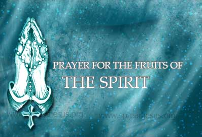 Prayer For The Fruits Of The Spirit O Bounteous Spirit, I ask you to bring forth in my life your fruits: the fruit of love, so I may love you above all things and all others for your sake;