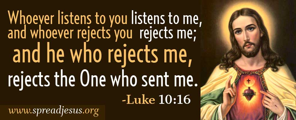 WORD OF GOD: LUKE- Whoever listens to you listens to me, and whoever rejects you rejects me; and he who rejects me, rejects the One who sent me.-Luke 10:16
